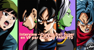 Interview d'Anthony Panetto, tradaptauteur de la VF de Dragon Ball Super